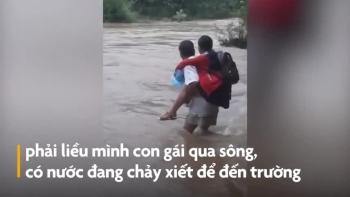 Cảm động hình ảnh cha cõng con trên lưng, băng qua dòng nước xiết đến trường